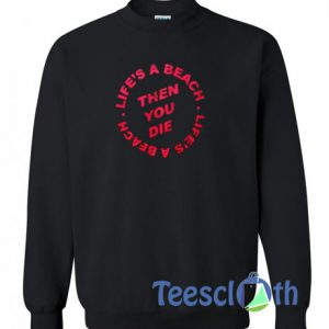 Life's A Beach Then You Die SweatshirtLife's A Beach Then You Die Sweatshirt