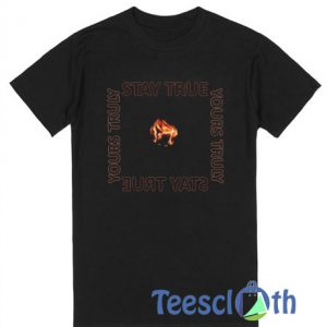 Yours Truly Stay True T Shirt