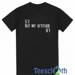 5'2 But My Attitude 6'1 T Shirt